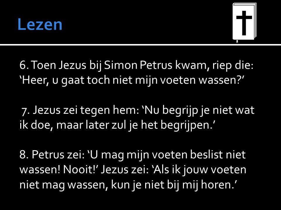 6. Toen Jezus bij Simon Petrus kwam, riep die: 'Heer, u gaat toch niet mijn voeten wassen ' 7.