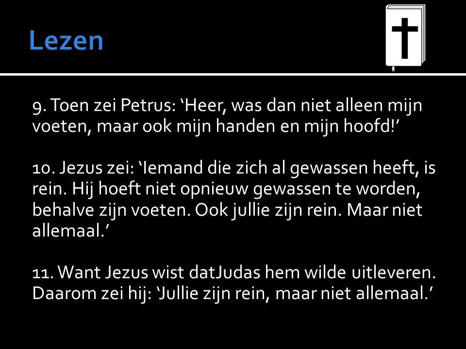 9. Toen zei Petrus: 'Heer, was dan niet alleen mijn voeten, maar ook mijn handen en mijn hoofd!' 10. Jezus zei: 'Iemand die zich al gewassen heeft, is
