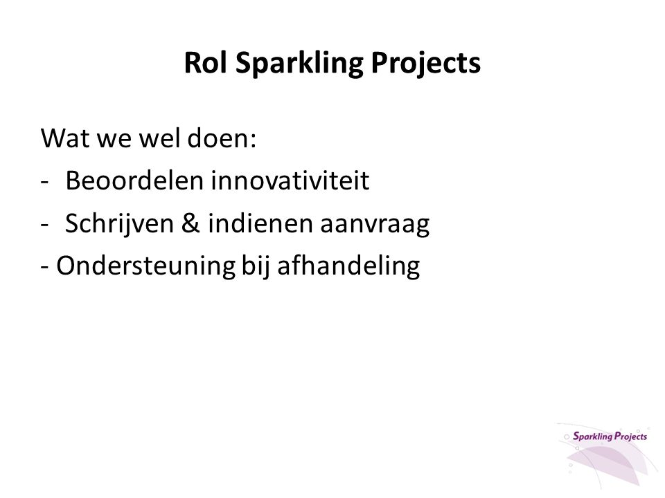 Rol Sparkling Projects Wat we wel doen: -Beoordelen innovativiteit -Schrijven & indienen aanvraag - Ondersteuning bij afhandeling