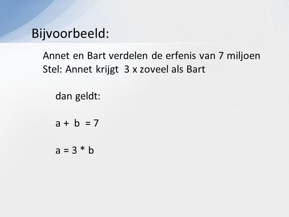 Annet en Bart verdelen de erfenis van 7 miljoen Stel: Annet krijgt 3 x zoveel als Bart dan geldt: a + b = 7 a = 3 * b Bijvoorbeeld: