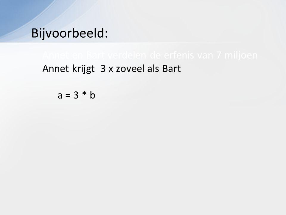Annet en Bart verdelen de erfenis van 7 miljoen Annet krijgt 3 x zoveel als Bart a = 3 * b Bijvoorbeeld: