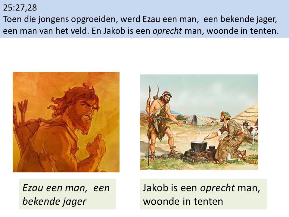 25:27,28 Toen die jongens opgroeiden, werd Ezau een man, een bekende jager, een man van het veld. En Jakob is een oprecht man, woonde in tenten. Ezau