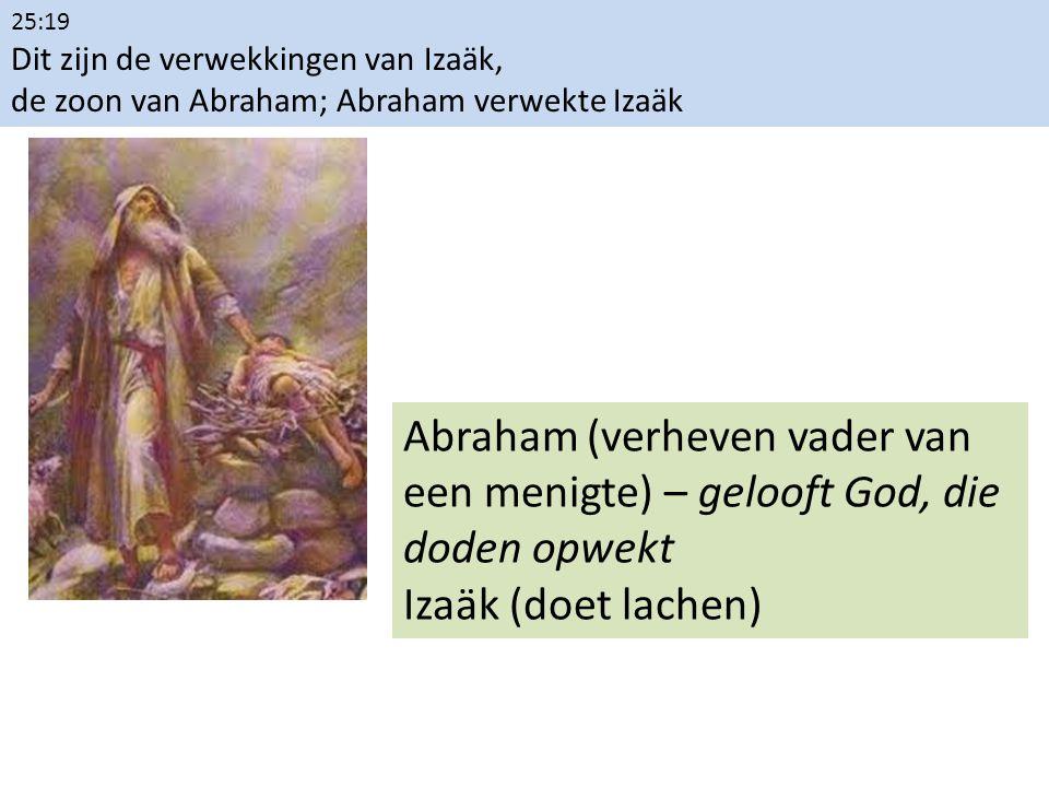 25:19 Dit zijn de verwekkingen van Izaäk, de zoon van Abraham; Abraham verwekte Izaäk Abraham (verheven vader van een menigte) – gelooft God, die dode