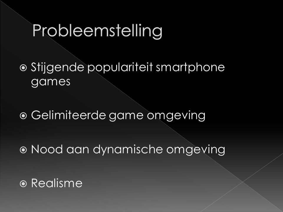  Stijgende populariteit smartphone games  Gelimiteerde game omgeving  Nood aan dynamische omgeving  Realisme