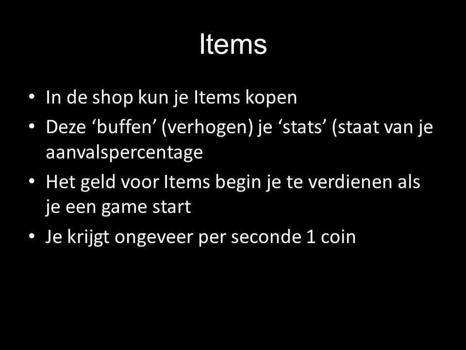 Items In de shop kun je Items kopen Deze 'buffen' (verhogen) je 'stats' (staat van je aanvalspercentage Het geld voor Items begin je te verdienen als