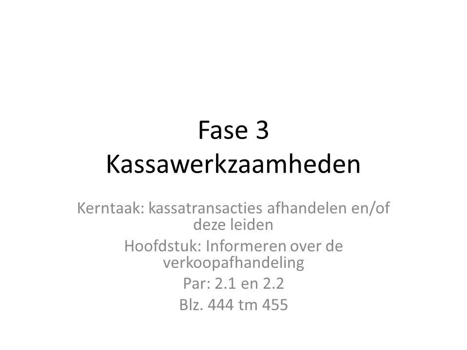 Fase 3 Kassawerkzaamheden Kerntaak: kassatransacties afhandelen en/of deze leiden Hoofdstuk: Informeren over de verkoopafhandeling Par: 2.1 en 2.2 Blz