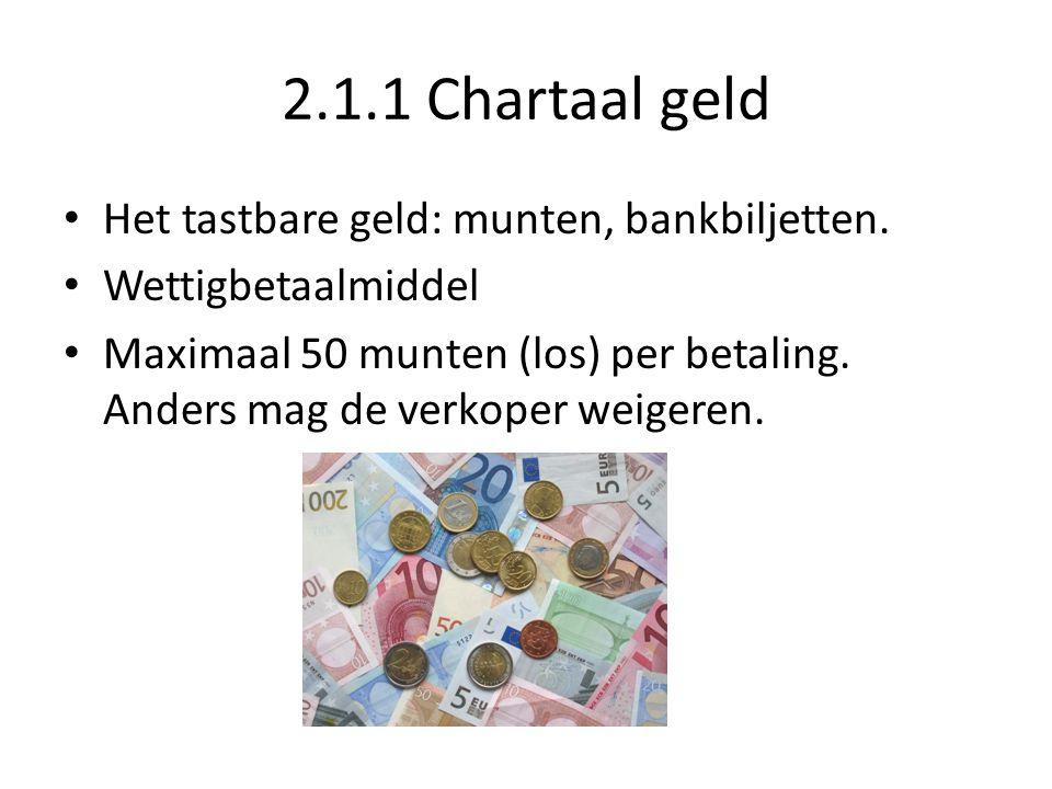 2.1.1 Chartaal geld Het tastbare geld: munten, bankbiljetten. Wettigbetaalmiddel Maximaal 50 munten (los) per betaling. Anders mag de verkoper weigere