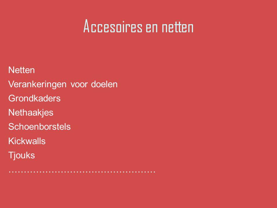 Accesoires en netten Netten Verankeringen voor doelen Grondkaders Nethaakjes Schoenborstels Kickwalls Tjouks …………………………………………