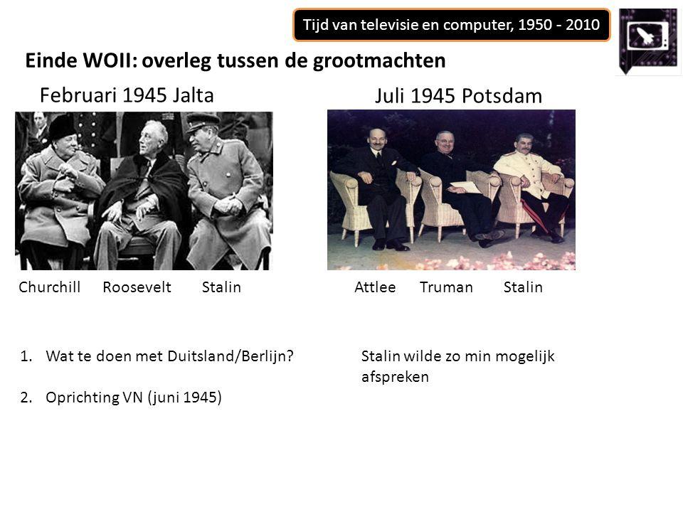 Tijd van televisie en computer, 1950 - 2010 Einde WOII: overleg tussen de grootmachten Februari 1945 Jalta Juli 1945 Potsdam 1.Wat te doen met Duitsland/Berlijn?Stalin wilde zo min mogelijk afspreken 2.Oprichting VN (juni 1945) Churchill Roosevelt Stalin Attlee Truman Stalin