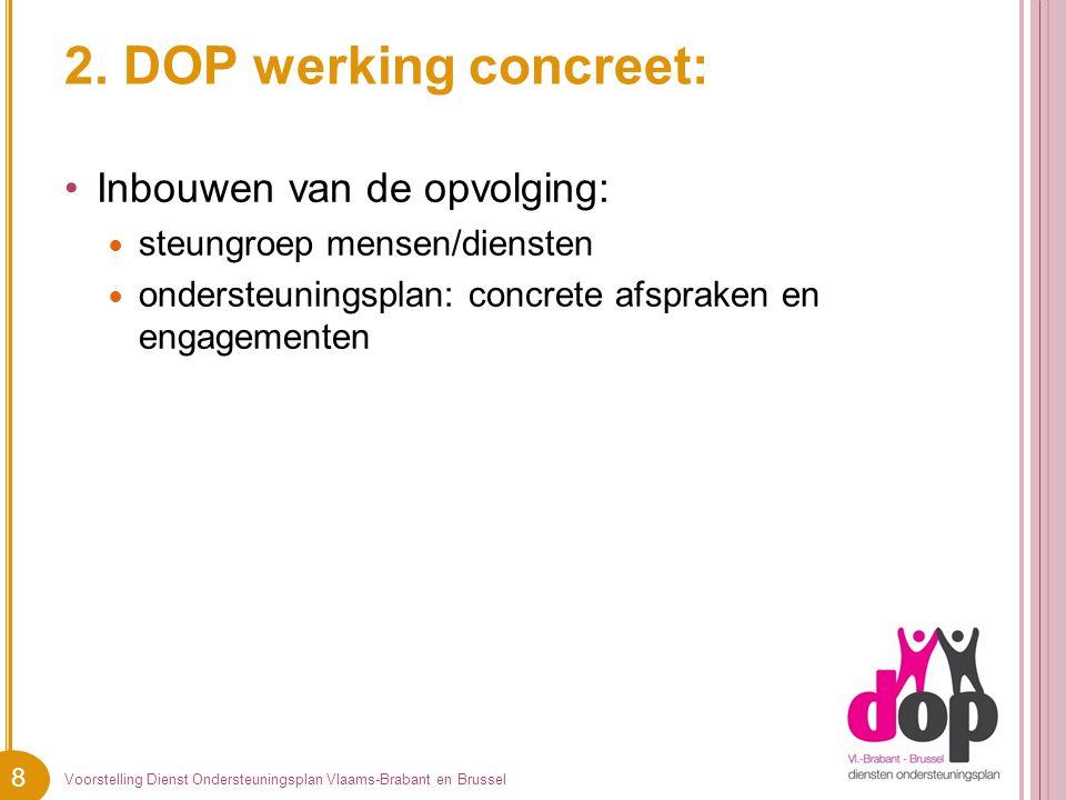 8 2. DOP werking concreet: Inbouwen van de opvolging: steungroep mensen/diensten ondersteuningsplan: concrete afspraken en engagementen Voorstelling D