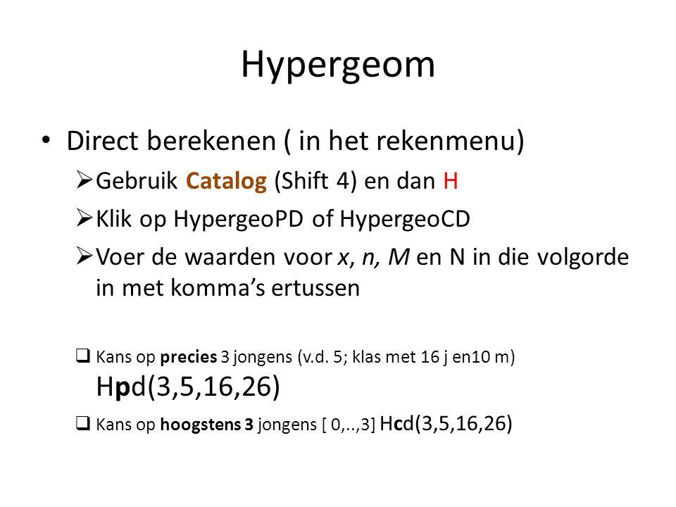 Hypergeom Direct berekenen ( in het rekenmenu)  Gebruik Catalog (Shift 4) en dan H  Klik op HypergeoPD of HypergeoCD  Voer de waarden voor x, n, M en N in die volgorde in met komma's ertussen  Kans op precies 3 jongens (v.d.