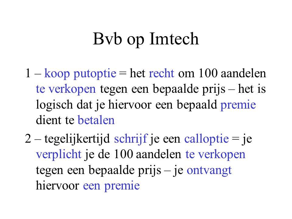 Bvb op Imtech 1 – koop putoptie = het recht om 100 aandelen te verkopen tegen een bepaalde prijs – het is logisch dat je hiervoor een bepaald premie dient te betalen 2 – tegelijkertijd schrijf je een calloptie = je verplicht je de 100 aandelen te verkopen tegen een bepaalde prijs – je ontvangt hiervoor een premie