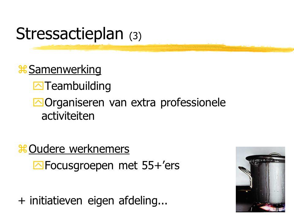 Stressactieplan (3) zSamenwerking yTeambuilding yOrganiseren van extra professionele activiteiten zOudere werknemers yFocusgroepen met 55+'ers + initiatieven eigen afdeling...
