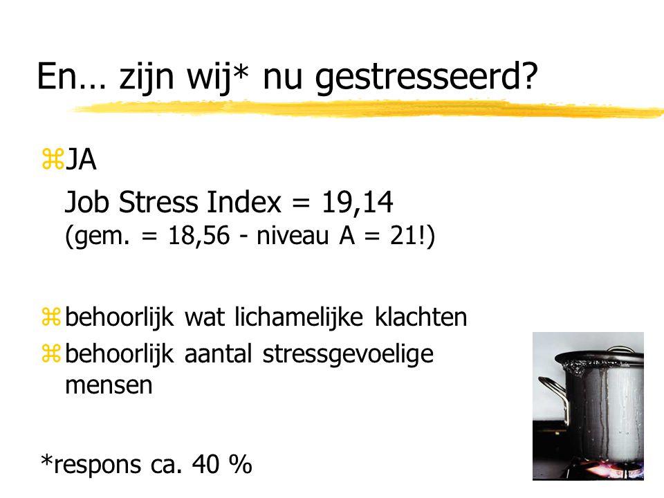 En… zijn wij * nu gestresseerd. zJA Job Stress Index = 19,14 (gem.