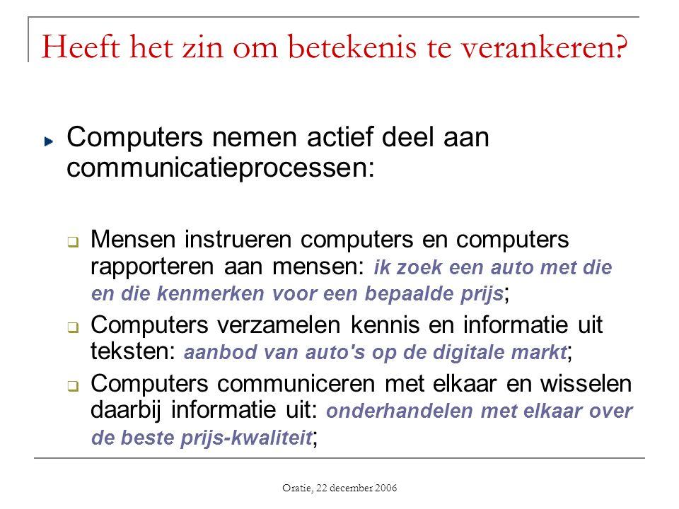 Oratie, 22 december 2006 Computers nemen actief deel aan communicatieprocessen: Mensen instrueren computers en computers rapporteren aan mensen: ik zo