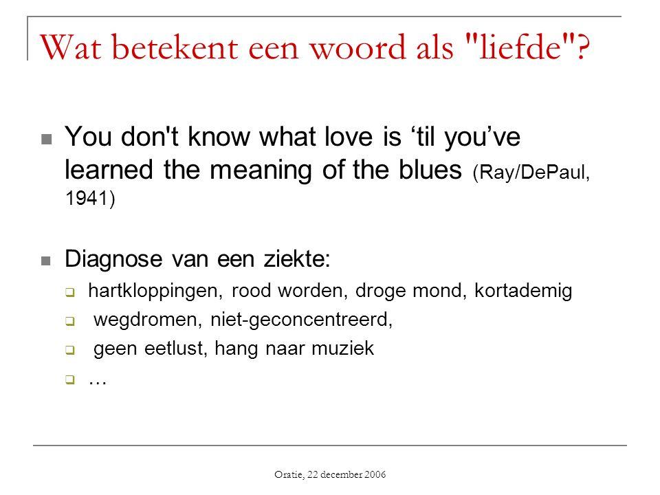 Oratie, 22 december 2006 Wat betekent een woord als liefde Betekenis afschuiven op andere woorden: liefde = warme genegenheid, gehechtheid aan een persoon of zaak genegenheid = welwillende gezindheid jegens iem., in sterkere opvatting naderend tot liefde gezindheid = innerlijke houding houding = (fig.) wijze van handelen en optreden, gedrag, manier van handelen (bron: Groot Woordenboek der Nederlandse Taal, 1992) Formele definitie van een relatie: Relatie L tussen x en y: L(x,y): Er is sprake van liefde dan en alleen dan indien er een wereld bestaat met een x en een y waartussen de relatie L waar is