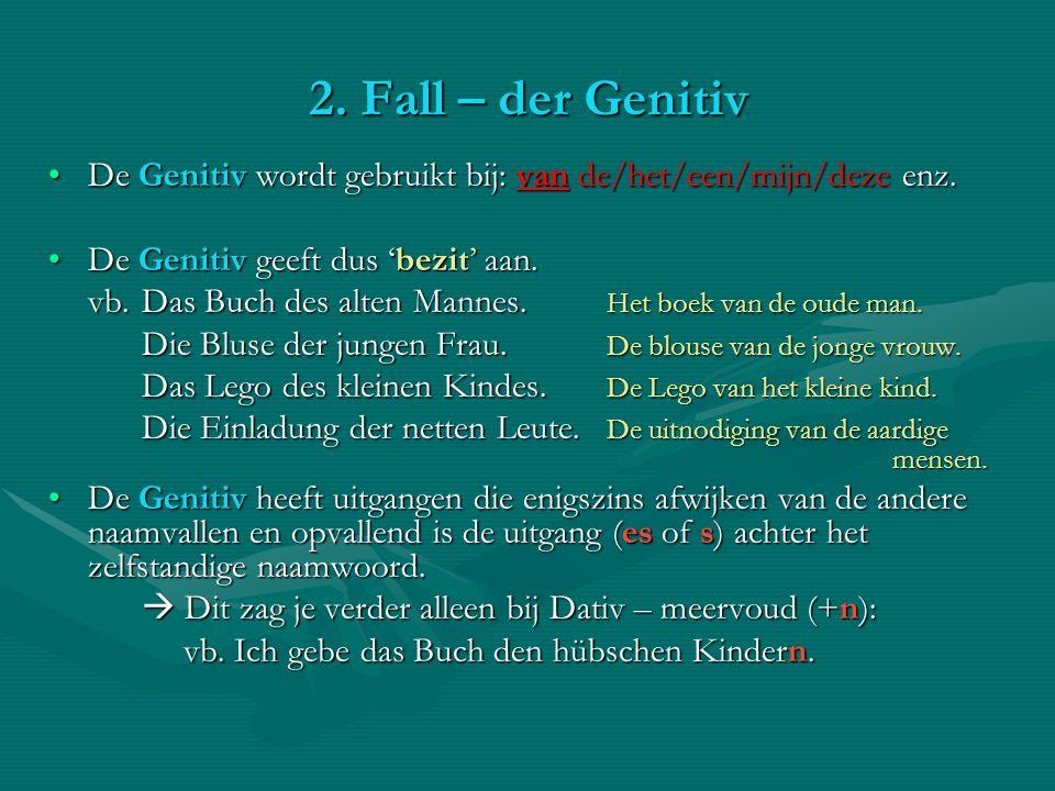 2. Fall – der Genitiv De Genitiv wordt gebruikt bij: van de/het/een/mijn/deze enz.De Genitiv wordt gebruikt bij: van de/het/een/mijn/deze enz. De Geni