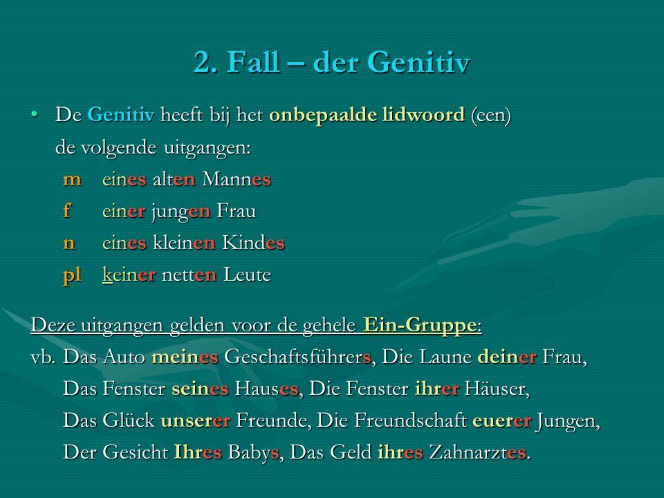 2. Fall – der Genitiv De Genitiv heeft bij het onbepaalde lidwoord (een)De Genitiv heeft bij het onbepaalde lidwoord (een) de volgende uitgangen: m ei