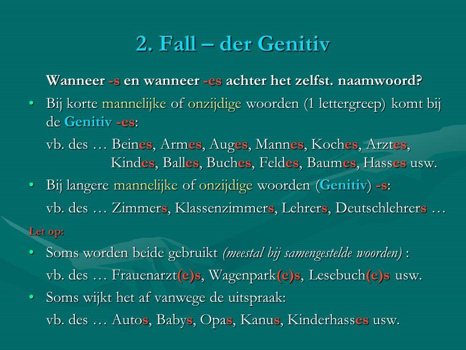 2. Fall – der Genitiv Wanneer -s en wanneer -es achter het zelfst. naamwoord? Bij korte mannelijke of onzijdige woorden (1 lettergreep) komt bij de Ge