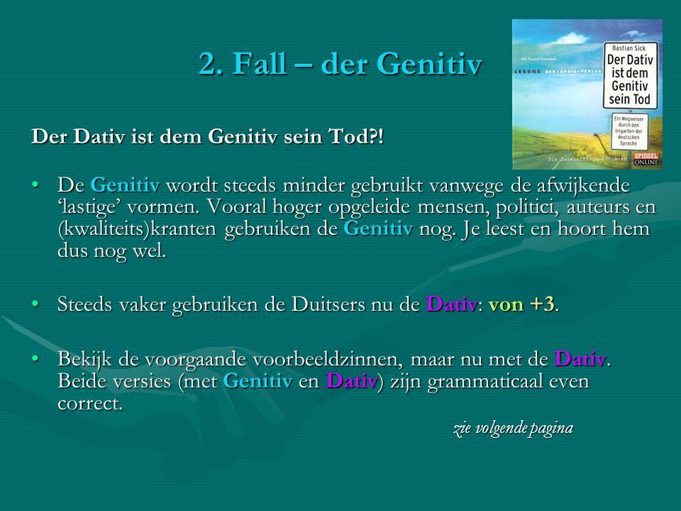 2. Fall – der Genitiv Der Dativ ist dem Genitiv sein Tod?! De Genitiv wordt steeds minder gebruikt vanwege de afwijkende lastige vormen. Vooral hoger