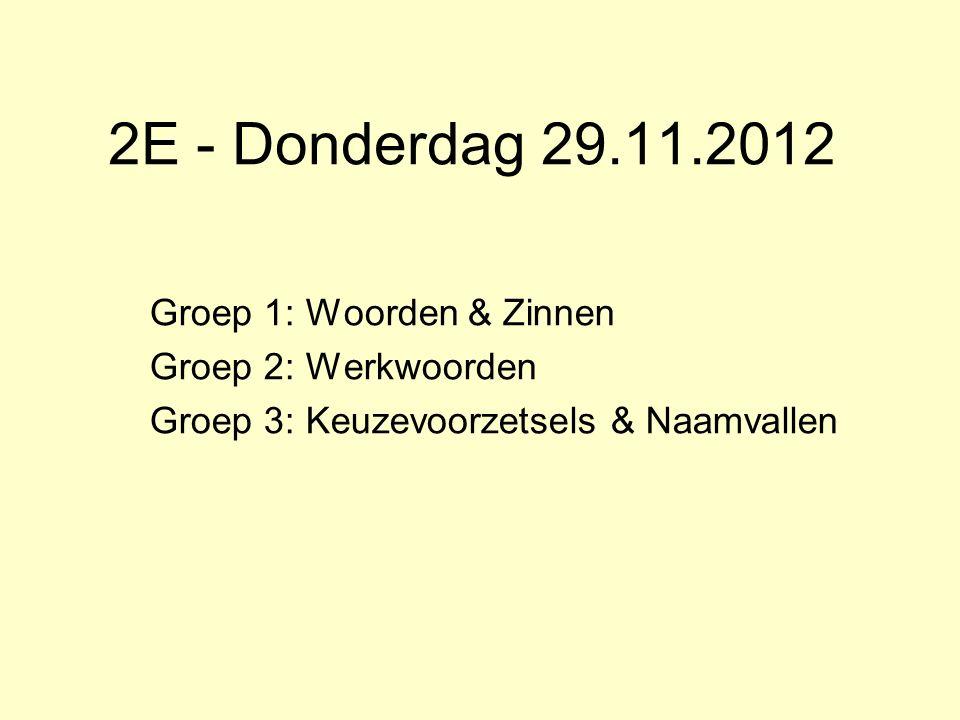 2E - Donderdag 29.11.2012 Groep 1: Woorden & Zinnen Groep 2: Werkwoorden Groep 3: Keuzevoorzetsels & Naamvallen