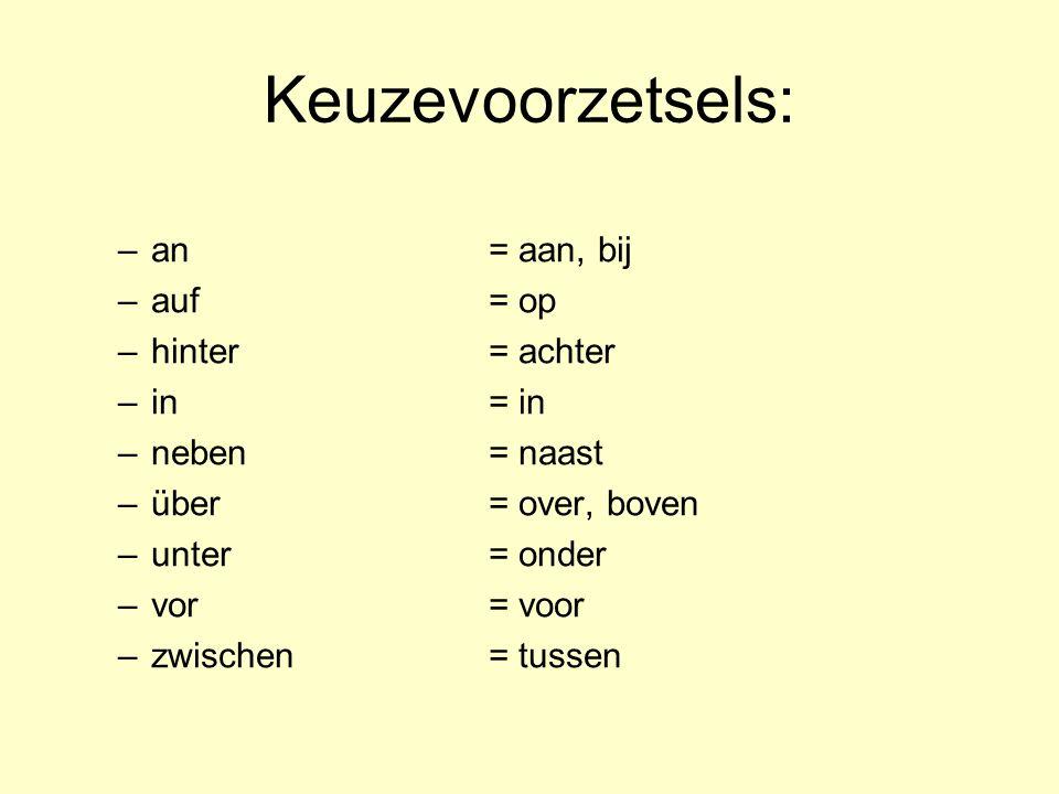 Keuzevoorzetsels: –an= aan, bij –auf= op –hinter= achter –in= in –neben= naast –über= over, boven –unter= onder –vor= voor –zwischen = tussen