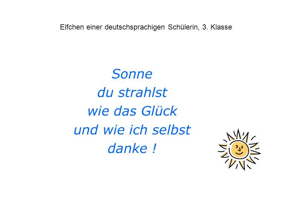 Elfchen einer deutschsprachigen Schülerin, 3. Klasse Sonne du strahlst wie das Glück und wie ich selbst danke !