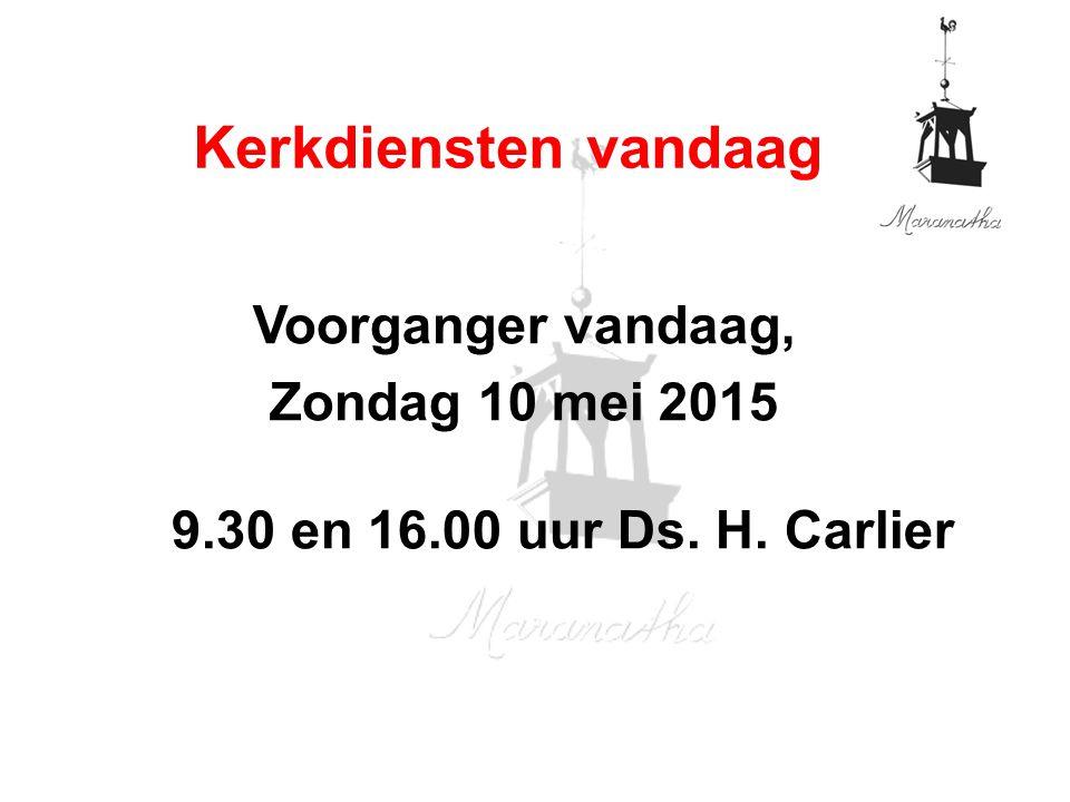 Voorganger vandaag, Zondag 10 mei 2015 9.30 en 16.00 uur Ds. H. Carlier Kerkdiensten vandaag