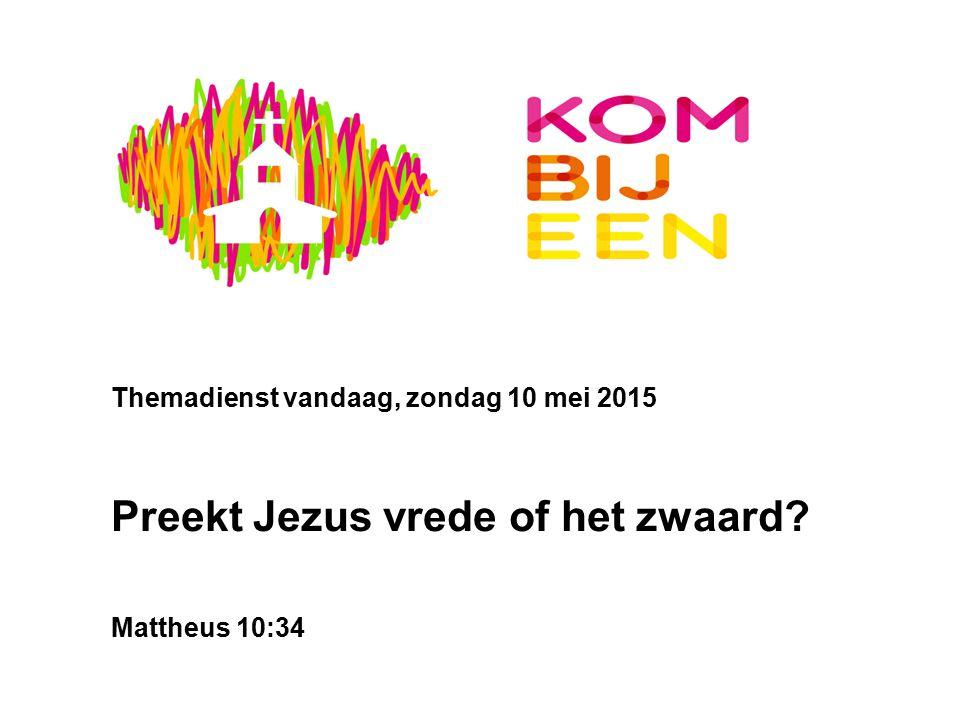 Themadienst vandaag, zondag 10 mei 2015 Preekt Jezus vrede of het zwaard? Mattheus 10:34