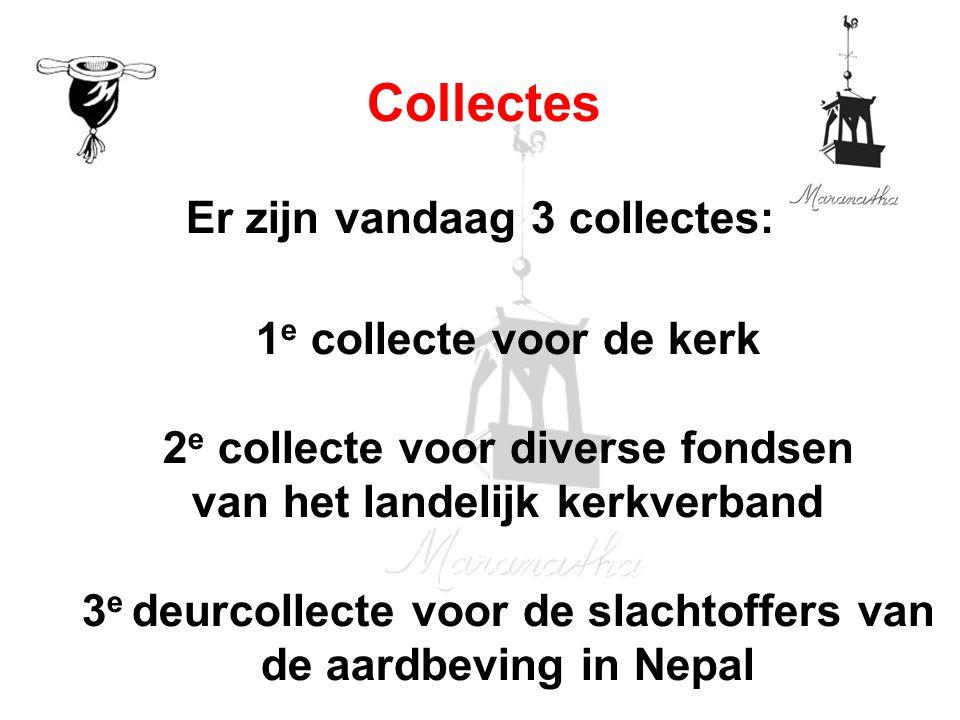 Er zijn vandaag 3 collectes: 1 e collecte voor de kerk 2 e collecte voor diverse fondsen van het landelijk kerkverband 3 e deurcollecte voor de slachtoffers van de aardbeving in Nepal Collectes