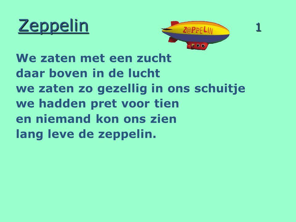 Zeppelin 1 We zaten met een zucht daar boven in de lucht we zaten zo gezellig in ons schuitje we hadden pret voor tien en niemand kon ons zien lang le