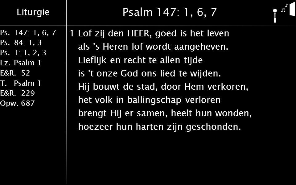 Liturgie Ps.147: 1, 6, 7 Ps. 84: 1, 3 Ps. 1: 1, 2, 3 Lz. Psalm 1 E&R.52 T.Psalm 1 E&R.229 Opw.687 Psalm 147: 1, 6, 7 1Lof zij den HEER, goed is het le