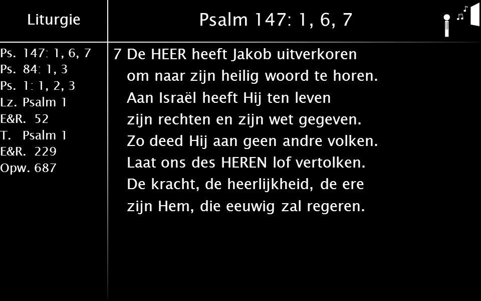 Liturgie Ps.147: 1, 6, 7 Ps. 84: 1, 3 Ps. 1: 1, 2, 3 Lz. Psalm 1 E&R.52 T.Psalm 1 E&R.229 Opw.687 Psalm 147: 1, 6, 7 7De HEER heeft Jakob uitverkoren