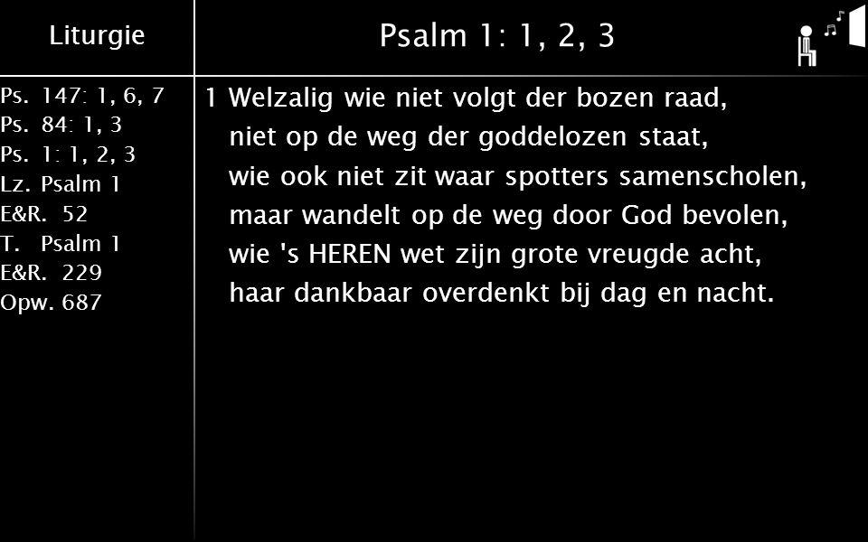 Liturgie Ps.147: 1, 6, 7 Ps. 84: 1, 3 Ps. 1: 1, 2, 3 Lz. Psalm 1 E&R.52 T.Psalm 1 E&R.229 Opw.687 Psalm 1: 1, 2, 3 1Welzalig wie niet volgt der bozen