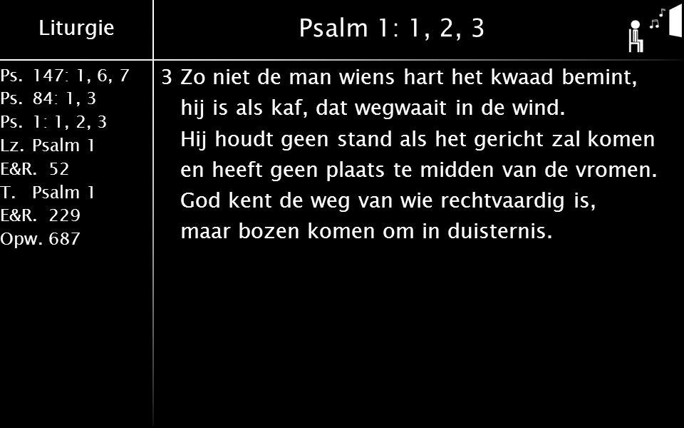 Liturgie Ps.147: 1, 6, 7 Ps. 84: 1, 3 Ps. 1: 1, 2, 3 Lz. Psalm 1 E&R.52 T.Psalm 1 E&R.229 Opw.687 Psalm 1: 1, 2, 3 3Zo niet de man wiens hart het kwaa