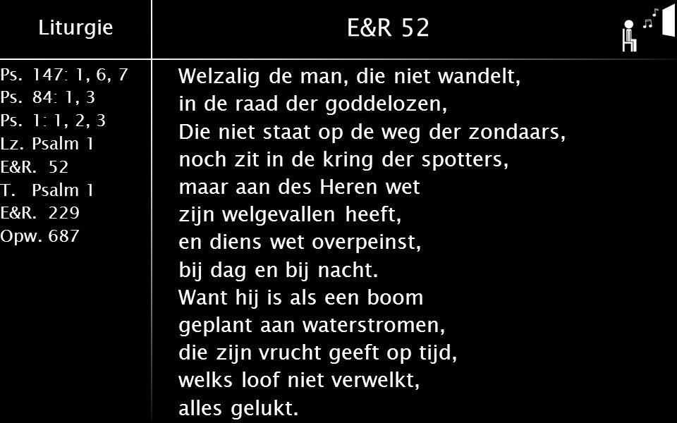 Liturgie Ps.147: 1, 6, 7 Ps. 84: 1, 3 Ps. 1: 1, 2, 3 Lz. Psalm 1 E&R.52 T.Psalm 1 E&R.229 Opw.687 E&R 52 Welzalig de man, die niet wandelt, in de raad