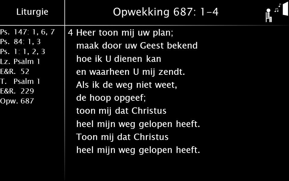 Liturgie Ps.147: 1, 6, 7 Ps. 84: 1, 3 Ps. 1: 1, 2, 3 Lz. Psalm 1 E&R.52 T.Psalm 1 E&R.229 Opw.687 Opwekking 687: 1-4 4Heer toon mij uw plan; maak door