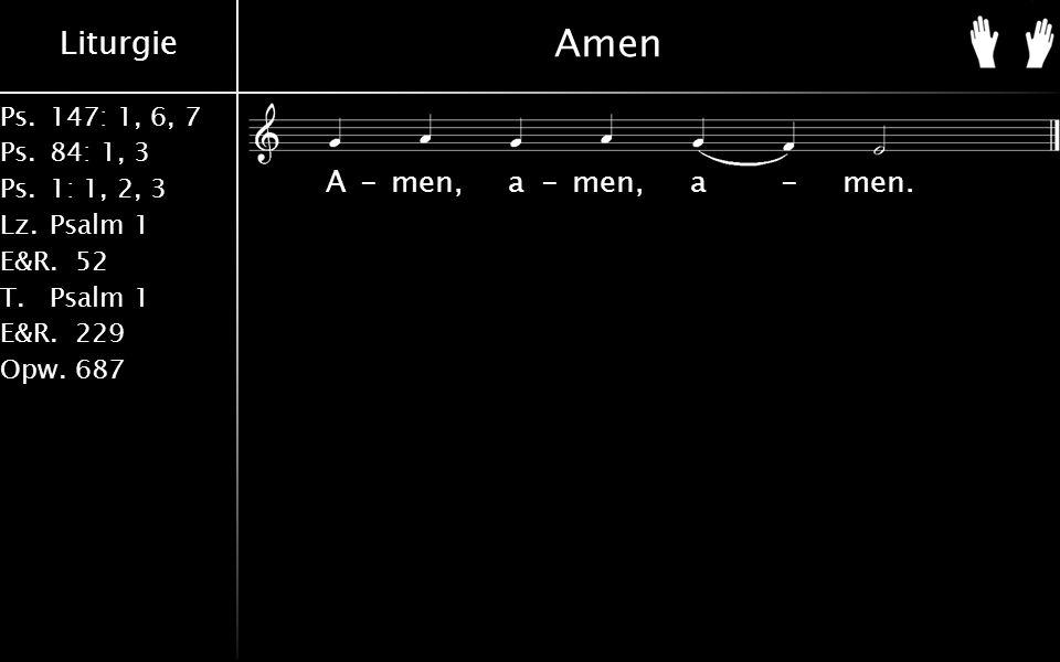 Liturgie Ps.147: 1, 6, 7 Ps. 84: 1, 3 Ps. 1: 1, 2, 3 Lz. Psalm 1 E&R.52 T.Psalm 1 E&R.229 Opw.687 Amen A-men, a-men, a-men.