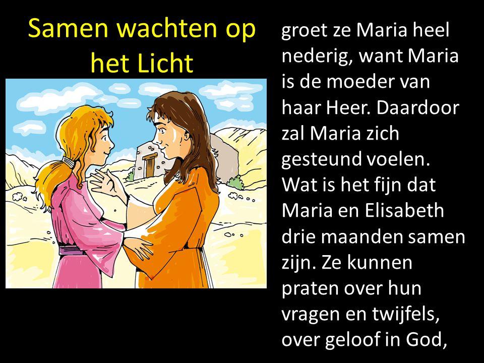 Samen wachten op het Licht groet ze Maria heel nederig, want Maria is de moeder van haar Heer. Daardoor zal Maria zich gesteund voelen. Wat is het fij