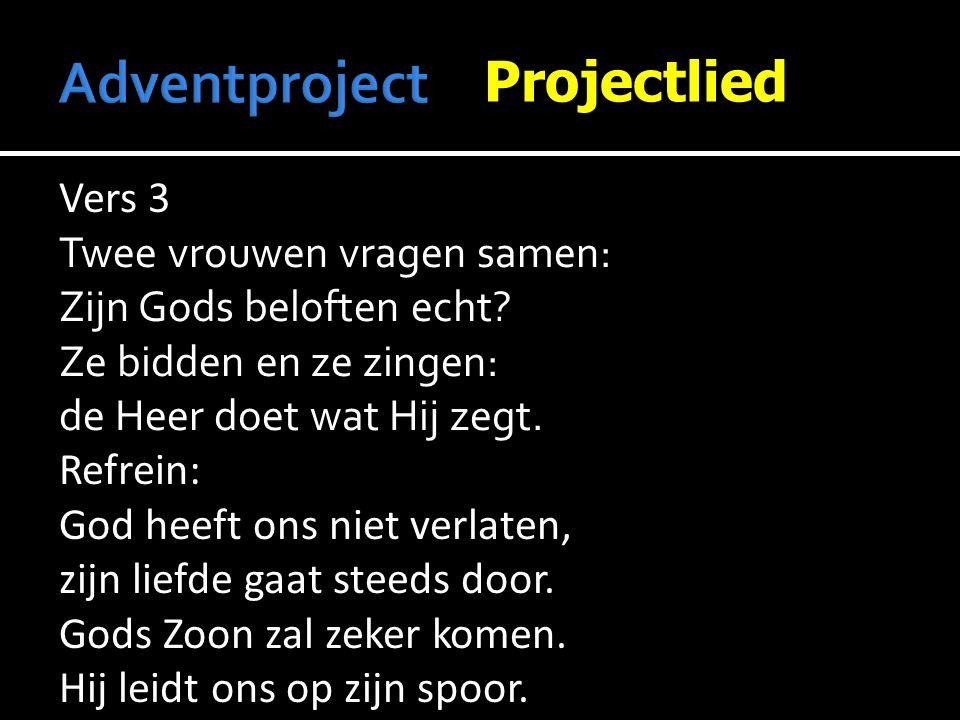 Projectlied Vers 3 Twee vrouwen vragen samen: Zijn Gods beloften echt? Ze bidden en ze zingen: de Heer doet wat Hij zegt.Refrein: God heeft ons niet v