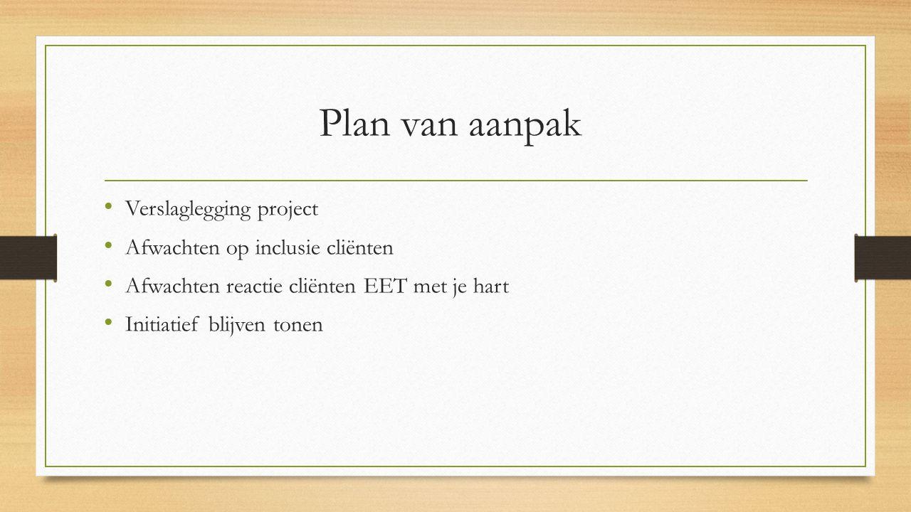 Plan van aanpak Verslaglegging project Afwachten op inclusie cliënten Afwachten reactie cliënten EET met je hart Initiatief blijven tonen