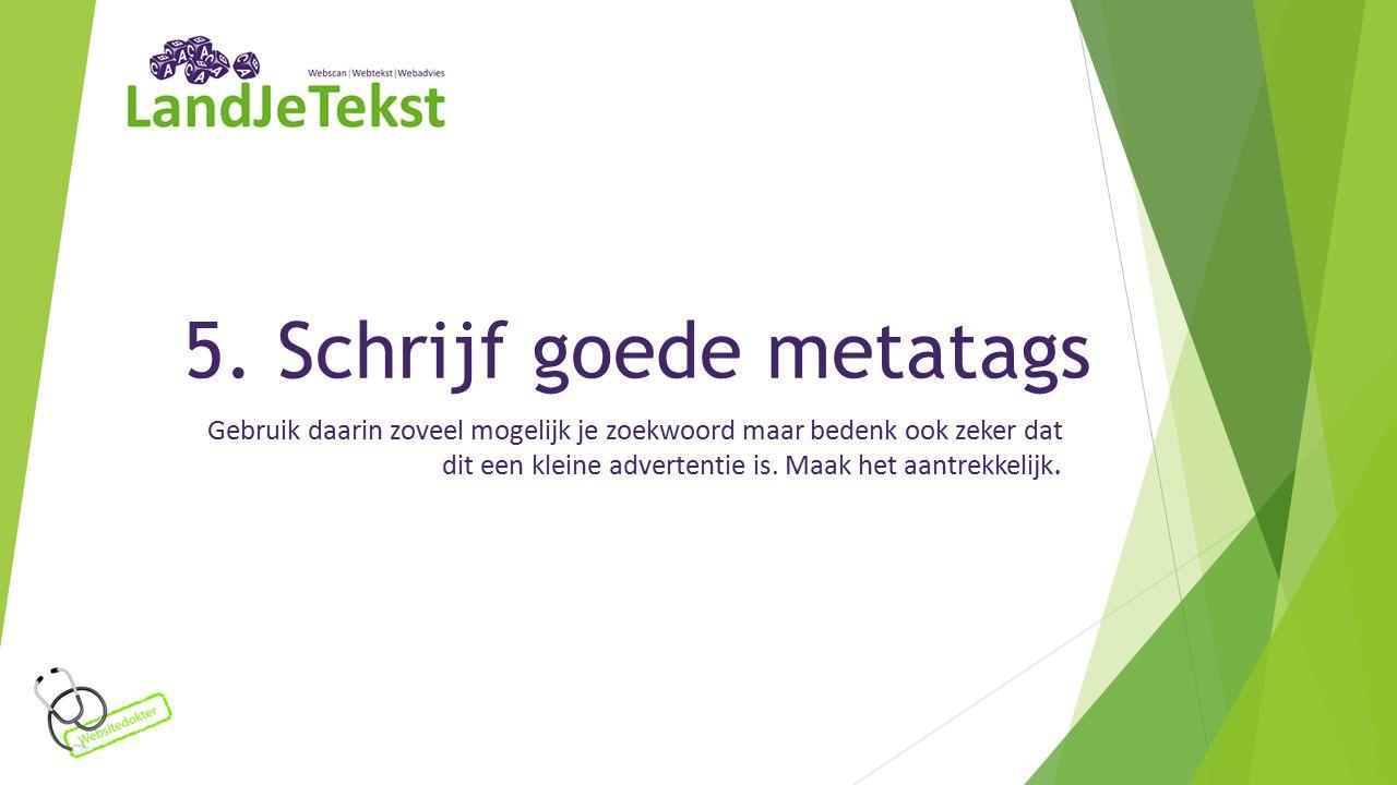 5. Schrijf goede metatags Gebruik daarin zoveel mogelijk je zoekwoord maar bedenk ook zeker dat dit een kleine advertentie is. Maak het aantrekkelijk.