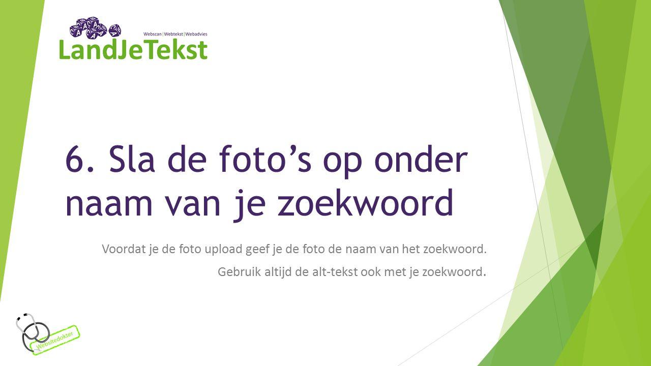 6. Sla de foto's op onder naam van je zoekwoord Voordat je de foto upload geef je de foto de naam van het zoekwoord. Gebruik altijd de alt-tekst ook m