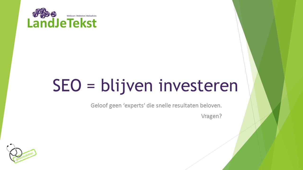 SEO = blijven investeren Geloof geen 'experts' die snelle resultaten beloven. Vragen