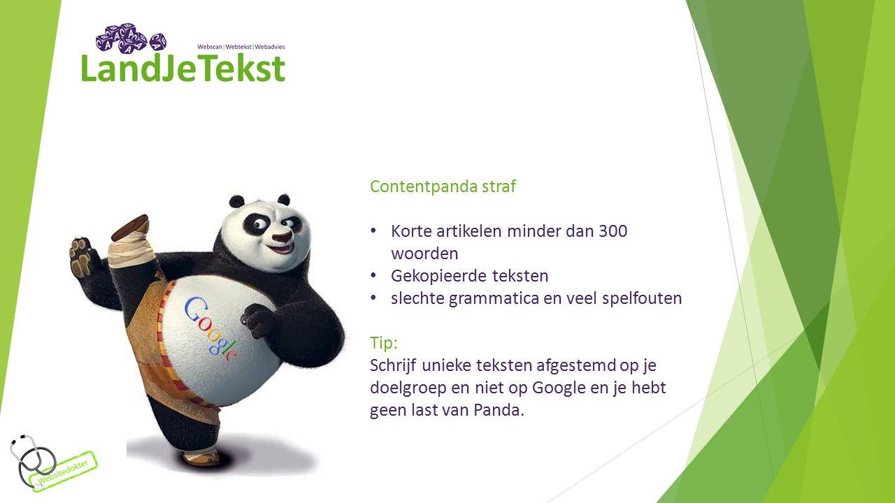 Contentpanda straf Korte artikelen minder dan 300 woorden Gekopieerde teksten slechte grammatica en veel spelfouten Tip: Schrijf unieke teksten afgestemd op je doelgroep en niet op Google en je hebt geen last van Panda.