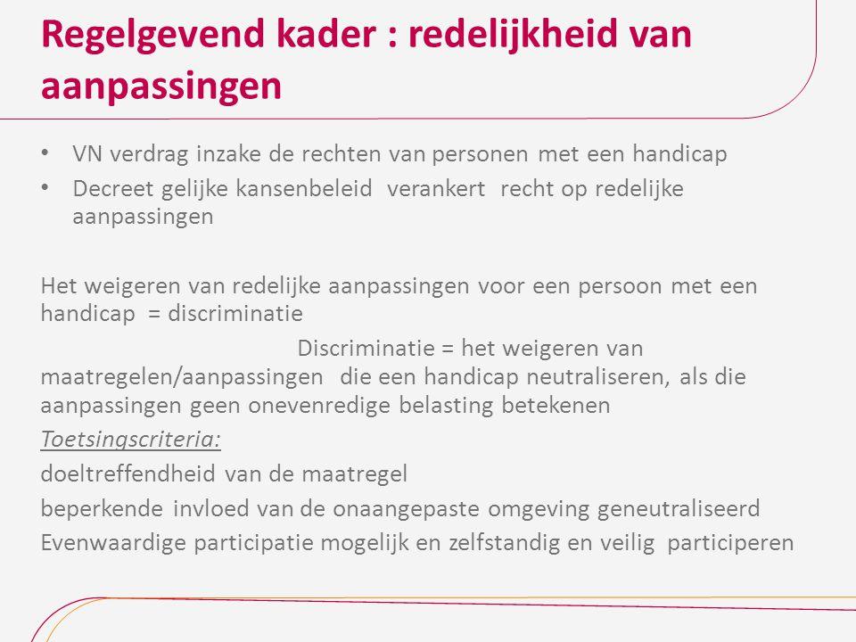 Regelgevend kader : redelijkheid van aanpassingen VN verdrag inzake de rechten van personen met een handicap Decreet gelijke kansenbeleid verankert recht op redelijke aanpassingen Het weigeren van redelijke aanpassingen voor een persoon met een handicap = discriminatie Discriminatie = het weigeren van maatregelen/aanpassingen die een handicap neutraliseren, als die aanpassingen geen onevenredige belasting betekenen Toetsingscriteria: doeltreffendheid van de maatregel beperkende invloed van de onaangepaste omgeving geneutraliseerd Evenwaardige participatie mogelijk en zelfstandig en veilig participeren