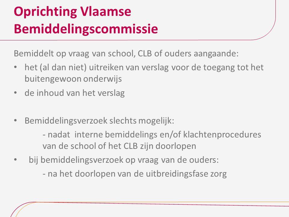 Oprichting Vlaamse Bemiddelingscommissie Bemiddelt op vraag van school, CLB of ouders aangaande: het (al dan niet) uitreiken van verslag voor de toegang tot het buitengewoon onderwijs de inhoud van het verslag Bemiddelingsverzoek slechts mogelijk: - nadat interne bemiddelings en/of klachtenprocedures van de school of het CLB zijn doorlopen bij bemiddelingsverzoek op vraag van de ouders: - na het doorlopen van de uitbreidingsfase zorg