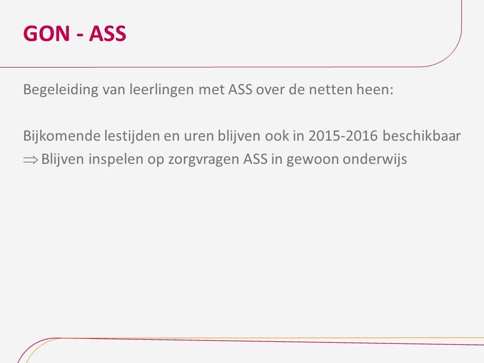 GON - ASS Begeleiding van leerlingen met ASS over de netten heen: Bijkomende lestijden en uren blijven ook in 2015-2016 beschikbaar  Blijven inspelen op zorgvragen ASS in gewoon onderwijs