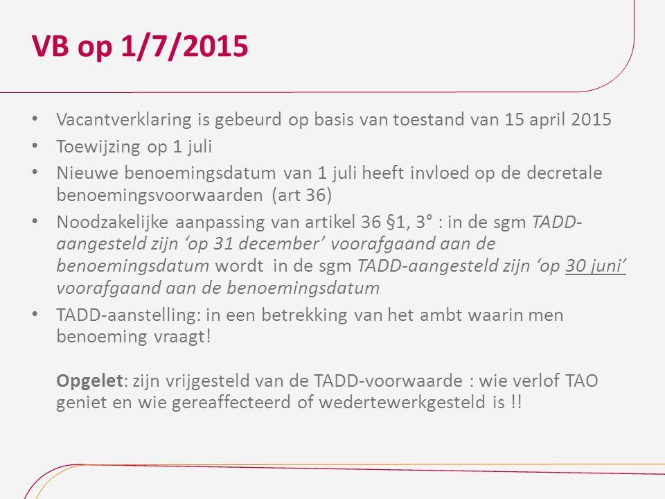 VB op 1/7/2015 Vacantverklaring is gebeurd op basis van toestand van 15 april 2015 Toewijzing op 1 juli Nieuwe benoemingsdatum van 1 juli heeft invloed op de decretale benoemingsvoorwaarden (art 36) Noodzakelijke aanpassing van artikel 36 §1, 3° : in de sgm TADD- aangesteld zijn 'op 31 december' voorafgaand aan de benoemingsdatum wordt in de sgm TADD-aangesteld zijn 'op 30 juni' voorafgaand aan de benoemingsdatum TADD-aanstelling: in een betrekking van het ambt waarin men benoeming vraagt.