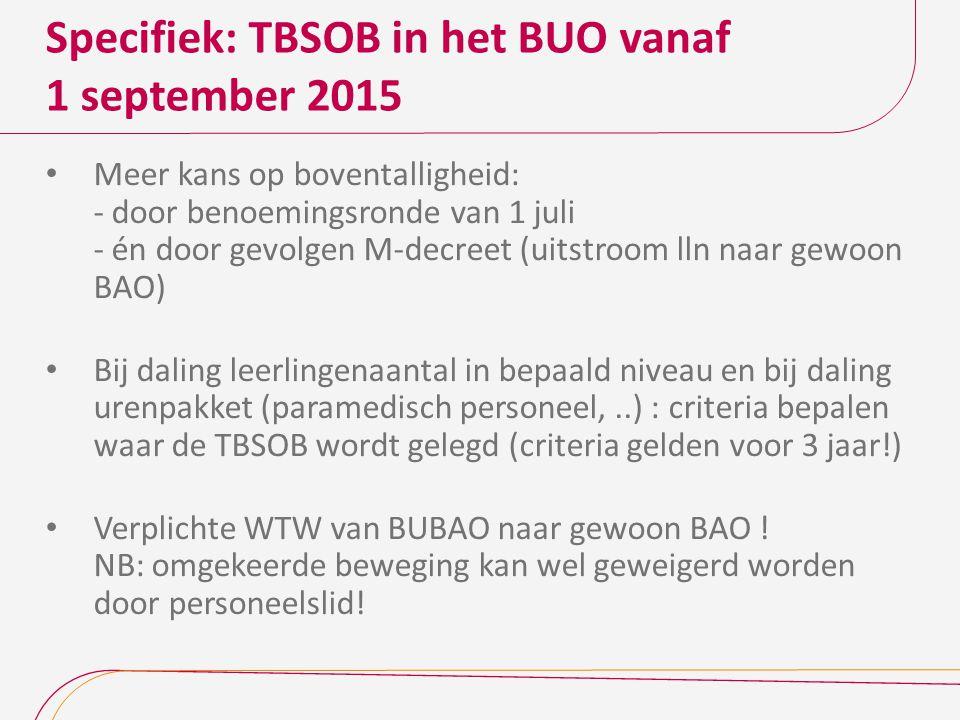 Specifiek: TBSOB in het BUO vanaf 1 september 2015 Meer kans op boventalligheid: - door benoemingsronde van 1 juli - én door gevolgen M-decreet (uitstroom lln naar gewoon BAO) Bij daling leerlingenaantal in bepaald niveau en bij daling urenpakket (paramedisch personeel,..) : criteria bepalen waar de TBSOB wordt gelegd (criteria gelden voor 3 jaar!) Verplichte WTW van BUBAO naar gewoon BAO .